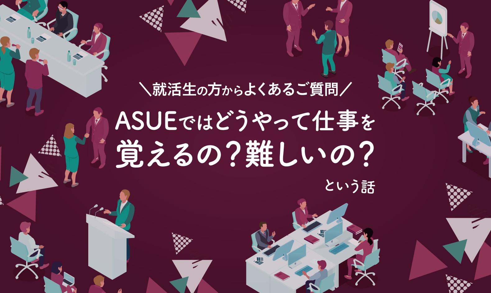 就活生の方からよくあるご質問――「ASUEではどうやって仕事を覚えるの?難しいの?」という話